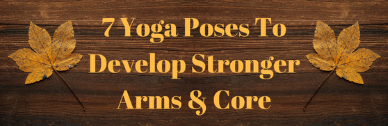 7 Yoga Poses To Develop Strong Arms & Core.png